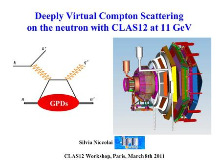 Deeply Virtual Compton Scattering on the neutron with CLAS12 at 11 GeV k k' q' GPDs nn' Silvia Niccolai CLAS12 Workshop, Paris, March 8th 2011.