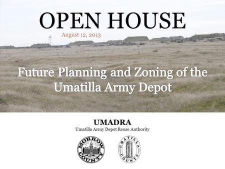 OPEN HOUSE August 12, 2013 UMADRA Umatilla Army Depot Reuse Authority.