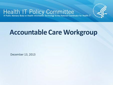 Accountable Care Workgroup December 13, 2013. Agenda Call to Order/Roll Call Discussion – Discuss Key Messages/Takeaways from the Accountable Care Workgroup.