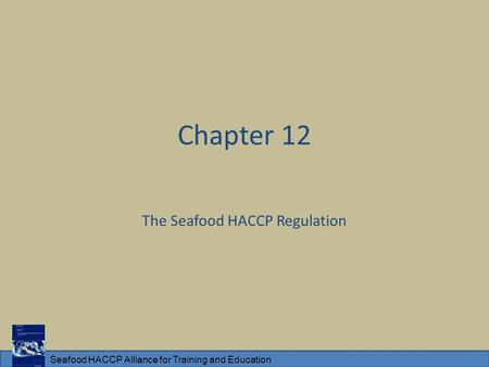 Seafood HACCP Alliance for Training and Education Chapter 12 The Seafood HACCP Regulation.
