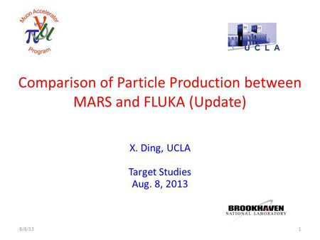 Comparison of Particle Production between MARS and FLUKA (Update) X. Ding, UCLA Target Studies Aug. 8, 2013 18/8/13.