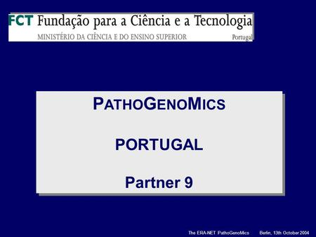 P ATHO G ENO M ICS PORTUGAL Partner 9 P ATHO G ENO M ICS PORTUGAL Partner 9 The ERA-NET PathoGenoMics Berlin, 13th October 2004.