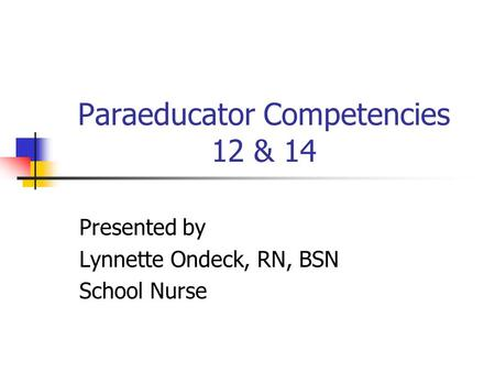 Paraeducator Competencies 12 & 14 Presented by Lynnette Ondeck, RN, BSN School Nurse.