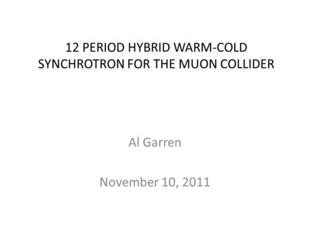 12 PERIOD HYBRID WARM-COLD SYNCHROTRON FOR THE MUON COLLIDER Al Garren November 10, 2011.