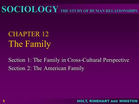 THE STUDY OF HUMAN RELATIONSHIPS SOCIOLOGY HOLT, RINEHART AND WINSTON 1 CHAPTER 12 The Family Section 1: The Family in Cross-Cultural Perspective Section.