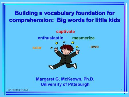 MA Reading 1st 2008 1 Building a vocabulary foundation for comprehension: Big words for little kids soar enthusiastic captivate mesmerize awe Margaret.
