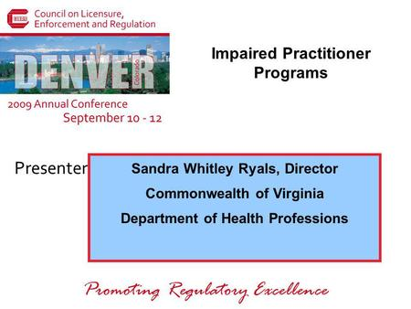 Presenters: Promoting Regulatory Excellence Sandra Whitley Ryals, Director Commonwealth of Virginia Department of Health Professions Impaired Practitioner.