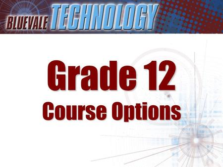Grade 12 Course Options. Students entering Grade 12 have a number of exciting options to choose from in Technology These include: –Communications Tech.