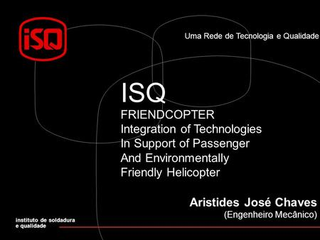 Uma Rede de Tecnologia e Qualidade ISQ FRIENDCOPTER Integration of Technologies In Support of Passenger And Environmentally Friendly Helicopter instituto.