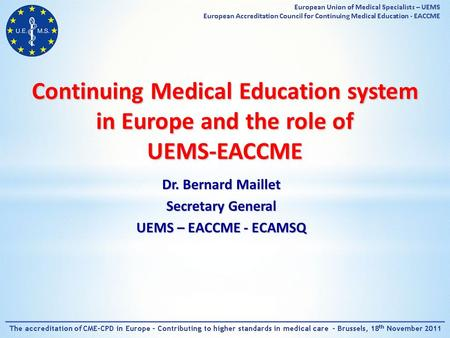 Continuing Medical Education system in Europe and the role of UEMS-EACCME Dr. Bernard Maillet Secretary General UEMS – EACCME - ECAMSQ.