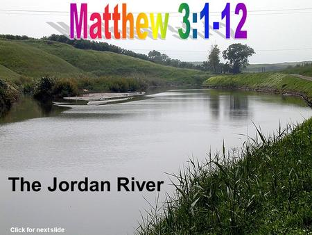The Jordan River Click for next slide Jordan River Judean Wilderness Click for next slide Where John Preached.