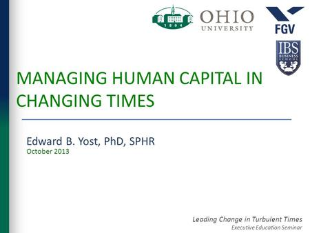 Leading Change in Turbulent Times Executive Education Seminar MANAGING HUMAN CAPITAL IN CHANGING TIMES Edward B. Yost, PhD, SPHR October 2013.