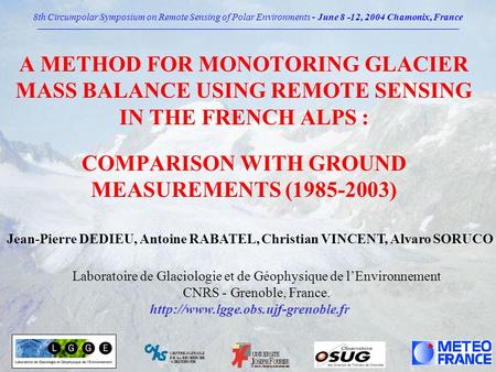 A METHOD FOR MONOTORING GLACIER MASS BALANCE USING REMOTE SENSING IN THE FRENCH ALPS : COMPARISON WITH GROUND MEASUREMENTS (1985-2003) Jean-Pierre DEDIEU,