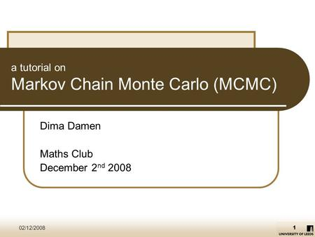 02/12/2008 1 a tutorial on Markov Chain Monte Carlo (MCMC) Dima Damen Maths Club December 2 nd 2008.
