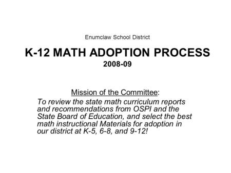 Enumclaw School District K-12 MATH ADOPTION PROCESS 2008-09 Mission of the Committee: To review the state math curriculum reports and recommendations from.