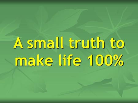 A small truth to make life 100%. Hard Work H+A+R+D+W+O+R+K 8+1+18+4+23+15+18+11 = 98% Knowledge K+N+O+W+L+E+D+G+E 11+14+15+23+12+5+4+7+5 = 96%