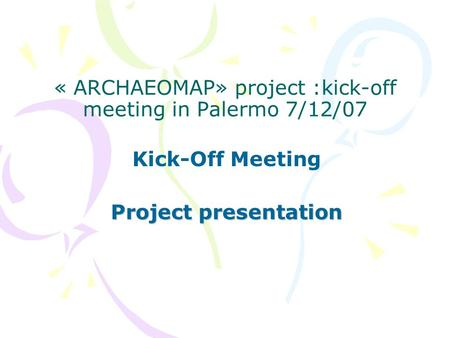 « ARCHAEOMAP» project :kick-off meeting in Palermo 7/12/07 Kick-Off Meeting Project presentation.