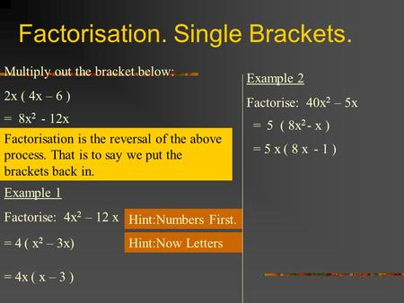 Factorisation. Single Brackets. Multiply out the bracket below: 2x ( 4x – 6 ) = 8x 2 - 12x Factorisation is the reversal of the above process. That is.