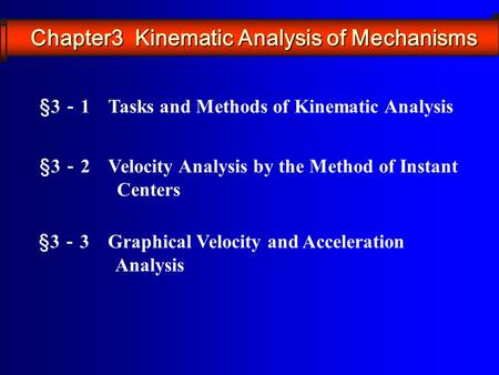 §3 - 1 Tasks and Methods of Kinematic Analysis §3 - 2 Velocity Analysis by the Method of Instant Centers §3 - 3 Graphical Velocity and Acceleration Analysis.