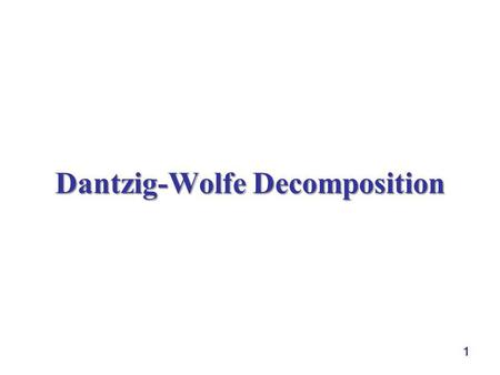 1 Dantzig-Wolfe Decomposition. 2 Outline  block structure of a problem  representing a point by extreme points  Revised Simplex to the extreme point.
