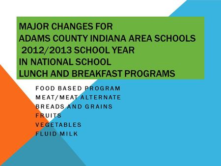 MAJOR CHANGES FOR ADAMS COUNTY INDIANA AREA SCHOOLS 2012/2013 SCHOOL YEAR IN NATIONAL SCHOOL LUNCH AND BREAKFAST PROGRAMS FOOD BASED PROGRAM MEAT/MEAT.