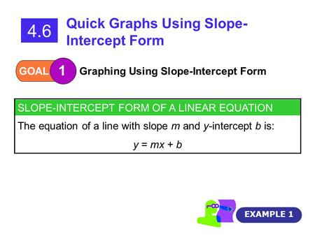 SLOPE-INTERCEPT FORM OF A LINEAR EQUATION The equation of a line with slope m and y-intercept b is: y = mx + b GOAL 1 Graphing Using Slope-Intercept Form.