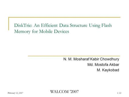 February 12, 2007 WALCOM '2007 1/22 DiskTrie: An Efficient Data Structure Using Flash Memory for Mobile Devices N. M. Mosharaf Kabir Chowdhury Md. Mostofa.