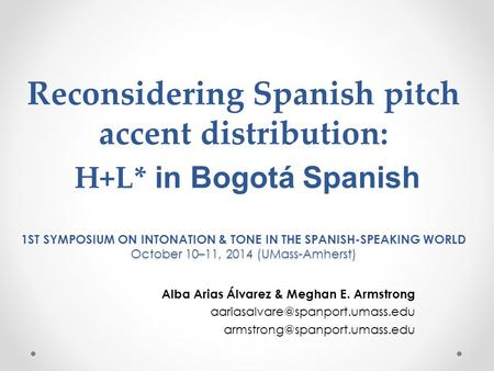 October 10–11, 2014 (UMass-Amherst) Reconsidering Spanish pitch accent distribution: H+L* in Bogotá Spanish 1ST SYMPOSIUM ON INTONATION & TONE IN THE.