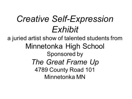 Creative Self-Expression Exhibit a juried artist show of talented students from Minnetonka High School Sponsored by The Great Frame Up 4789 County Road.