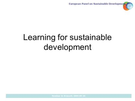 European Panel on Sustainable Development Seminar in Brussels 2004-09-20 Learning for sustainable development.
