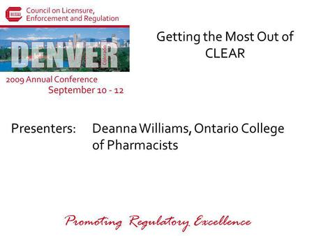 Presenters: Promoting Regulatory Excellence Getting the Most Out of CLEAR Deanna Williams, Ontario College of Pharmacists.