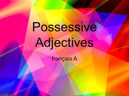 Possessive Adjectives français A. What is a possessive adjective? A possessive adjective is a word which describes a noun by showing who possesses that.