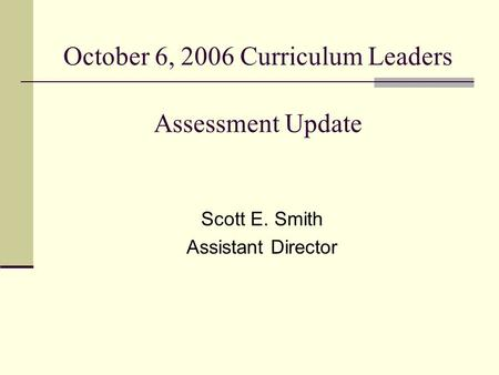 October 6, 2006 Curriculum Leaders Assessment Update Scott E. Smith Assistant Director.