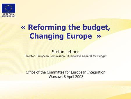 « Reforming the budget, Changing Europe  » Stefan Lehner Director, European Commission, Directorate-General for Budget Office of the Committee for.