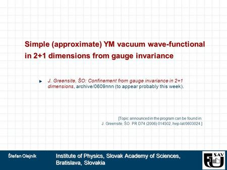 Štefan Olejník Institute of Physics, Slovak Academy of Sciences, Bratislava, Slovakia Simple (approximate) YM vacuum wave-functional in 2+1 dimensions.