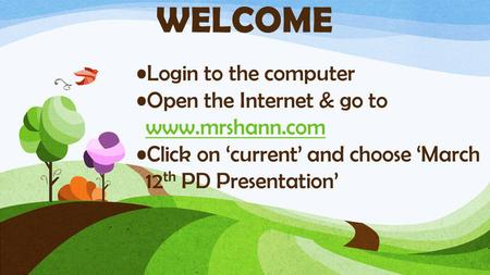 Login to the computer Open the Internet & go to www.mrshann.com www.mrshann.com Click on 'current' and choose 'March 12 th PD Presentation' WELCOME.