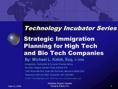 June 12, 2008 Shulman, Rogers, Gandal, Pordy & Ecker, P.A.1 Technology Incubator Series Strategic Immigration Planning for High Tech and Bio Tech Companies.
