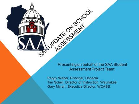 SAA UPDATE ON SCHOOL ASSESSMENT Presenting on behalf of the SAA Student Assessment Project Team: Peggy Weber, Principal, Osceola Tim Schell, Director of.