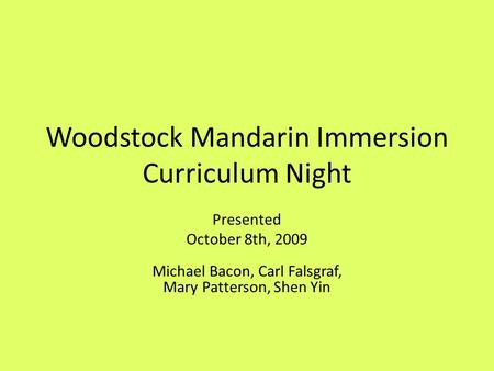 Woodstock Mandarin Immersion Curriculum Night Presented October 8th, 2009 Michael Bacon, Carl Falsgraf, Mary Patterson, Shen Yin.