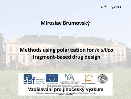 Miroslav Brumovský28th July 2011 Miroslav Brumovský 28 th July 2011 Methods using polarization for in silico fragment-based drug design.