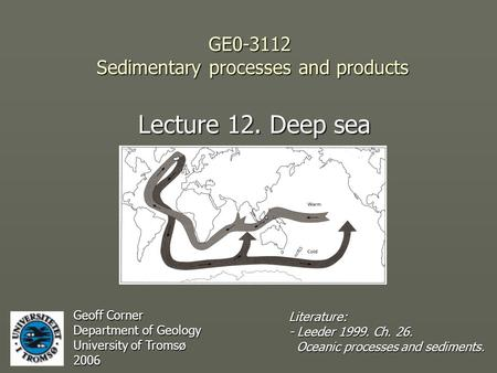 GE0-3112 Sedimentary processes and products Lecture 12. Deep sea Geoff Corner Department of Geology University of Tromsø 2006 Literature: - Leeder 1999.