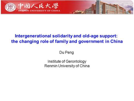 Intergenerational solidarity and old-age support: the changing role of family and government in China Du Peng Institute of Gerontology Renmin University.
