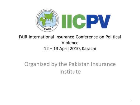 1 FAIR International Insurance Conference on Political Violence 12 – 13 April 2010, Karachi Organized by the Pakistan Insurance Institute.