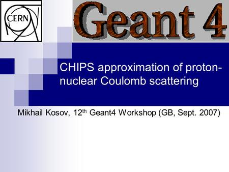 CHIPS approximation of proton- nuclear Coulomb scattering Mikhail Kosov, 12 th Geant4 Workshop (GB, Sept. 2007)