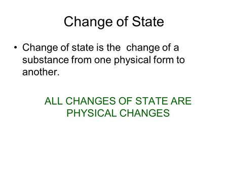 Change of State Change of state is the change of a substance from one physical form to another. ALL CHANGES OF STATE ARE PHYSICAL CHANGES.