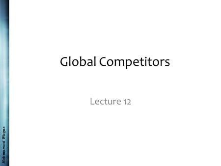 Muhammad Waqas Global Competitors Lecture 12. Muhammad Waqas Recap The Globalization of Competition Strategic Options for Local Firms Cultural Attitudes.