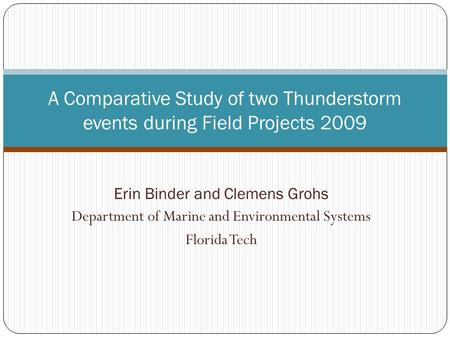 Erin Binder and Clemens Grohs Department of Marine and Environmental Systems Florida Tech A Comparative Study of two Thunderstorm events during Field Projects.