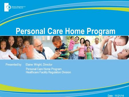 Personal Care Home Program Presented by: Elaine Wright, Director Personal Care Home Program Healthcare Facility Regulation Division Date: 11/21/14.