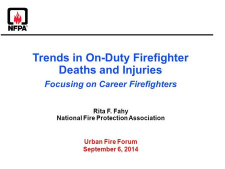 Trends in On-Duty Firefighter Deaths and Injuries Focusing on Career Firefighters Rita F. Fahy National Fire Protection Association Urban Fire Forum September.