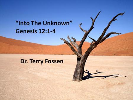 """Into The Unknown"" Genesis 12:1-4 Dr. Terry Fossen."
